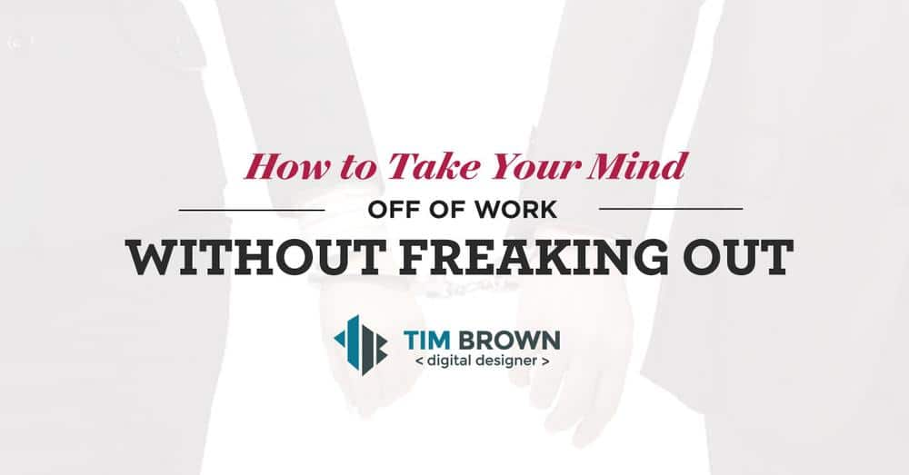 How to take your mind off of Work without freaking out