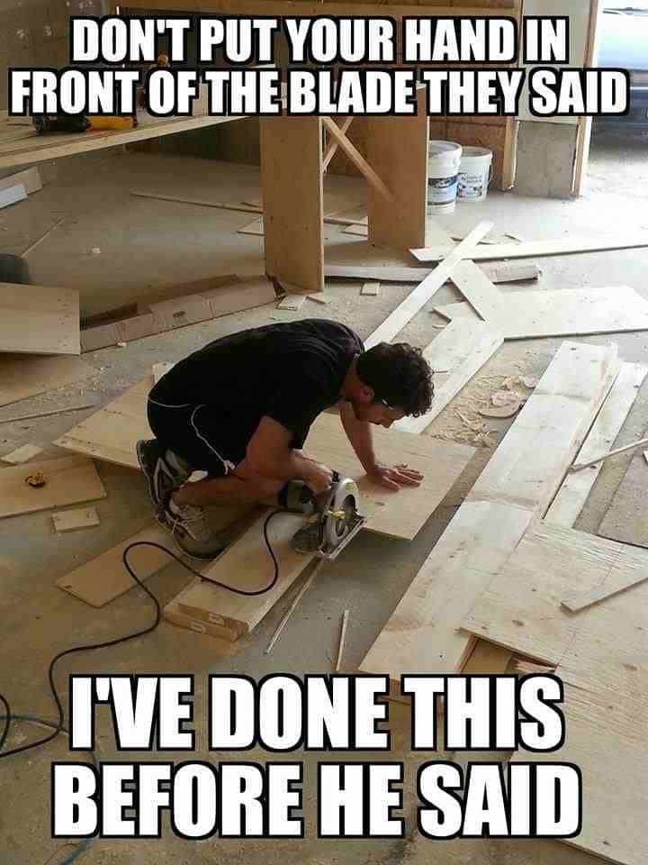 Construction meme of man putting hand in front of saw.
