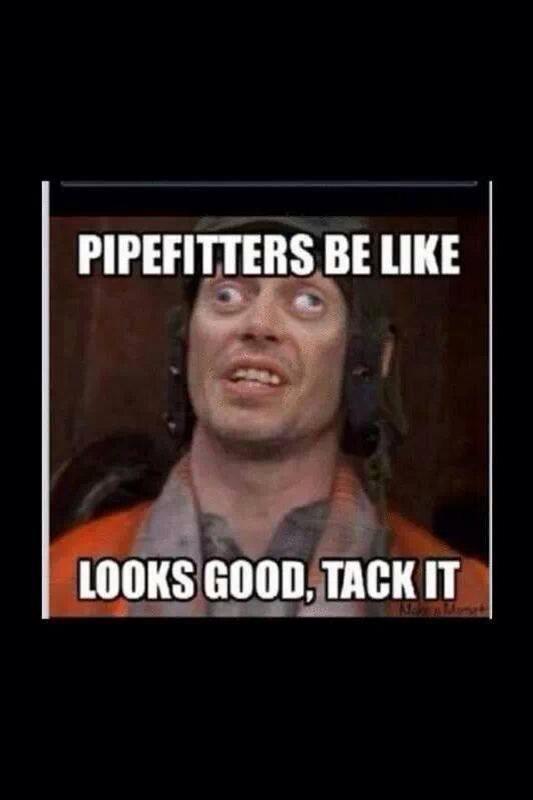 Pipefitters be like, looks good tack it meme